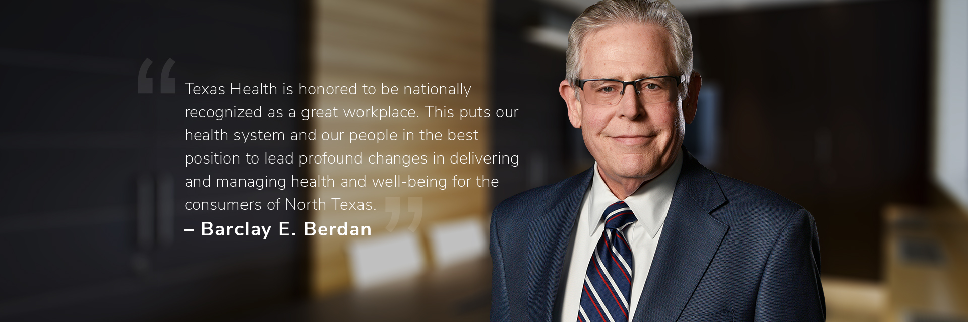 Barclay E. Berdan: Texas Health is honored to be nationally recognized as a great workplace. This puts our health system and our people in the best position to lead profound changes in delivering and managing health and well-being for the consumers of North Texas.""